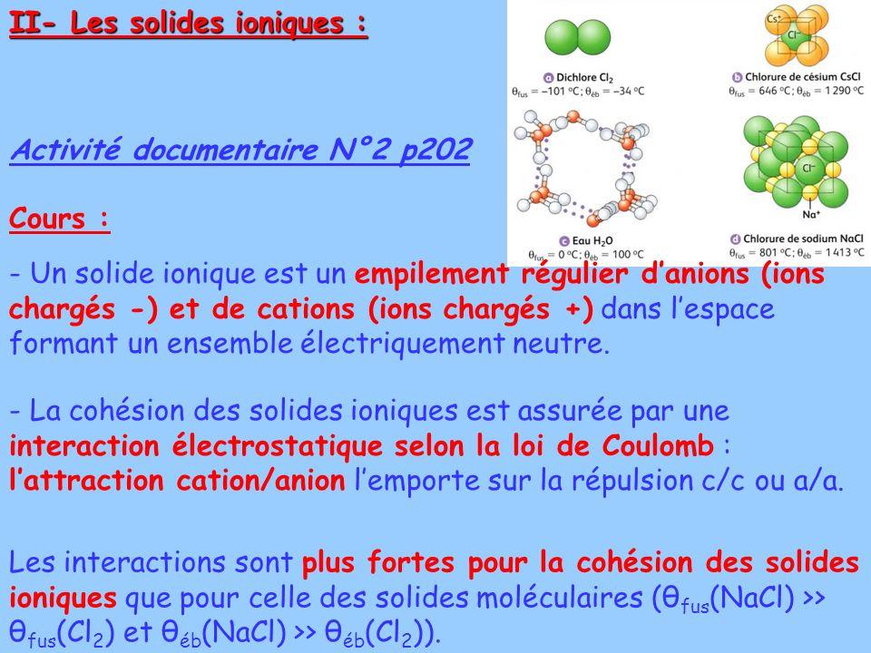 II- Les solides ioniques : Activité documentaire N°2 p202 - Un solide ionique est un empilement régulier danions (ions chargés -) et de cations (ions chargés +) dans lespace formant un ensemble électriquement neutre.