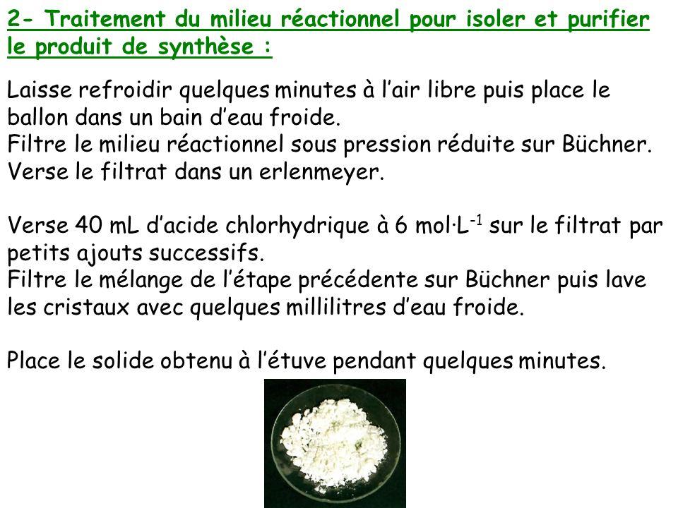 2- Traitement du milieu réactionnel pour isoler et purifier le produit de synthèse : Laisse refroidir quelques minutes à lair libre puis place le ball