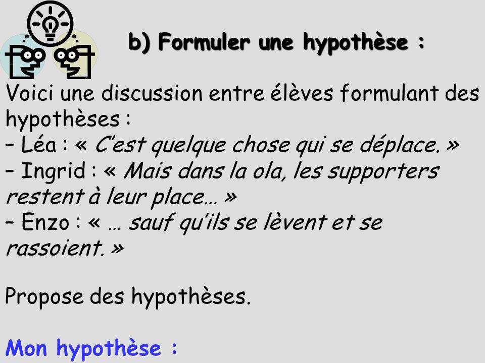 b) Formuler une hypothèse : b) Formuler une hypothèse : Voici une discussion entre élèves formulant des hypothèses : – Léa : « Cest quelque chose qui