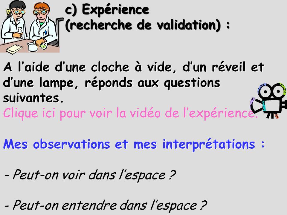 c) Expérience (recherche de validation) : Mes observations et mes interprétations : - Peut-on voir dans lespace ? - Peut-on entendre dans lespace ? A