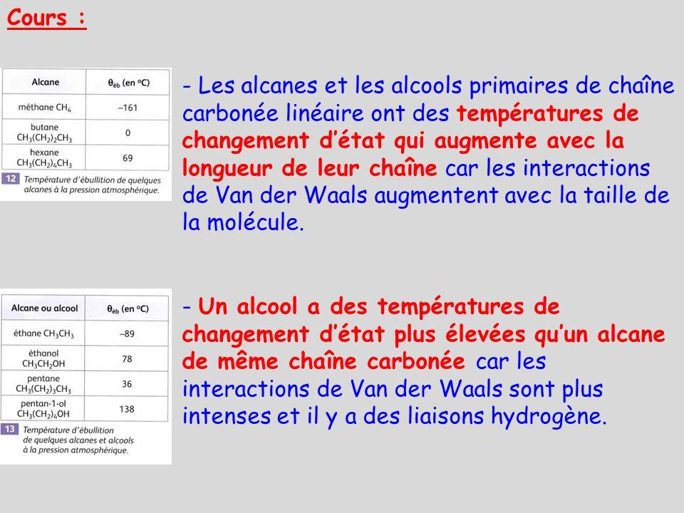 Cours : - Les alcanes et les alcools primaires de chaîne carbonée linéaire ont des températures de changement détat qui augmente avec la longueur de l
