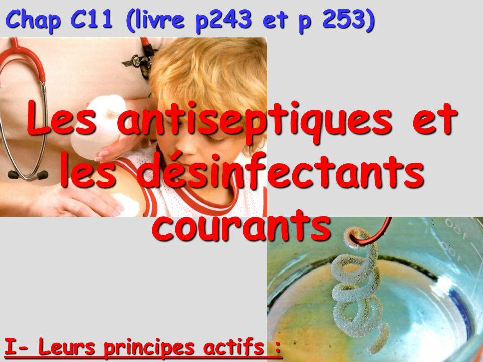 I- Leurs principes actifs : Chap C11 (livre p243 et p 253) Les antiseptiques et les désinfectants courants