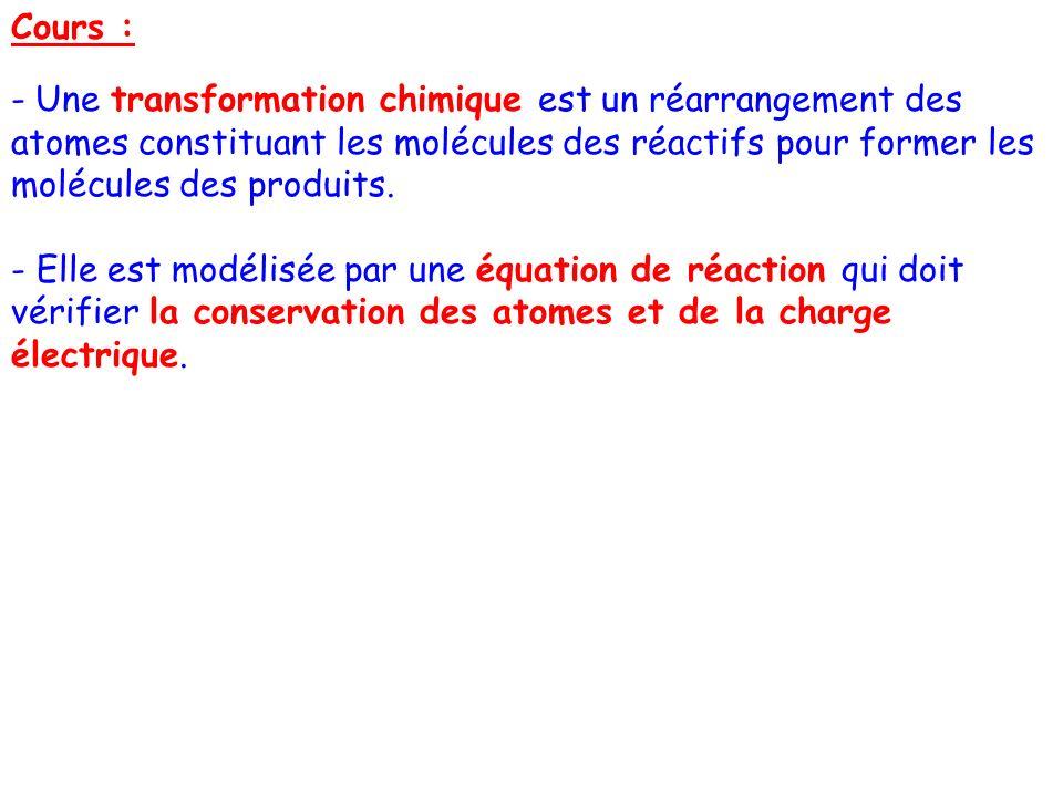 Cours : - Une transformation chimique est un réarrangement des atomes constituant les molécules des réactifs pour former les molécules des produits. -