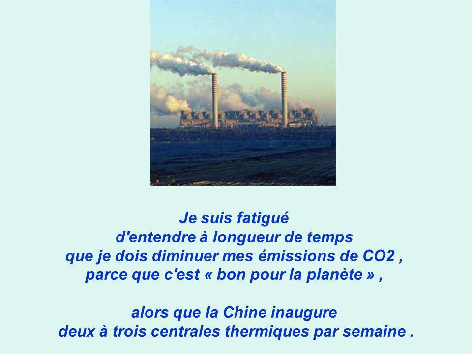 Je suis fatigué d entendre à longueur de temps que je dois diminuer mes émissions de CO2, parce que c est « bon pour la planète », alors que la Chine inaugure deux à trois centrales thermiques par semaine.