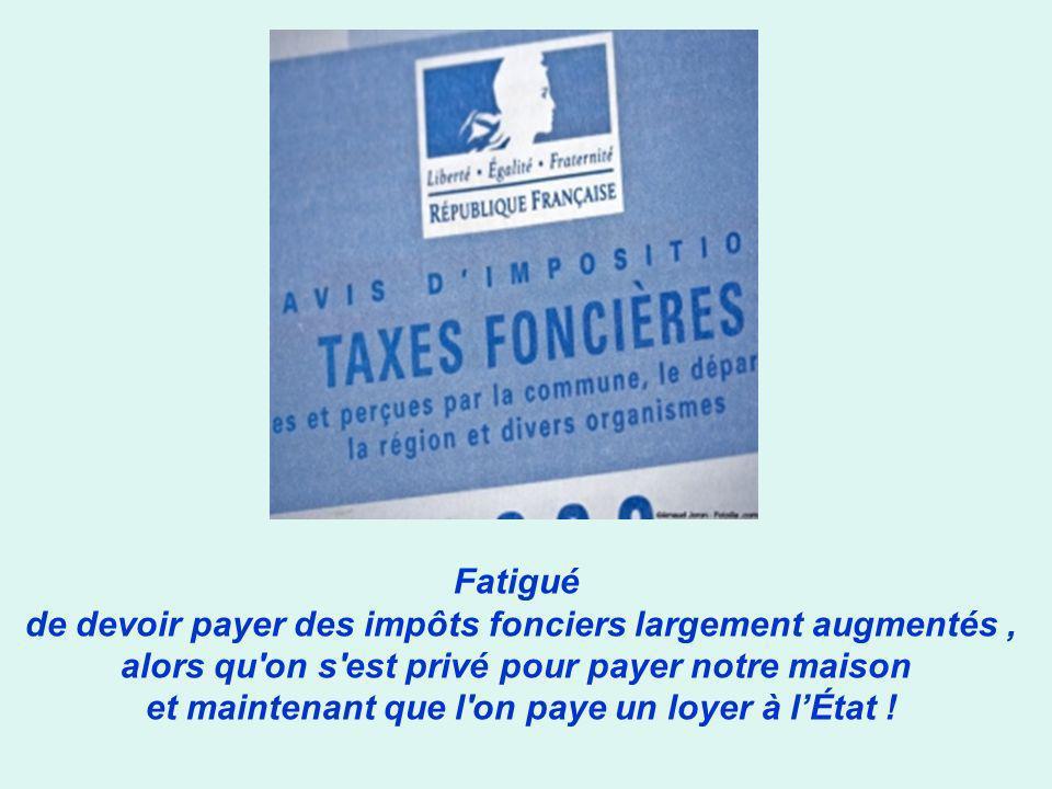 Fatigué de devoir payer des impôts fonciers largement augmentés, alors qu on s est privé pour payer notre maison et maintenant que l on paye un loyer à lÉtat !
