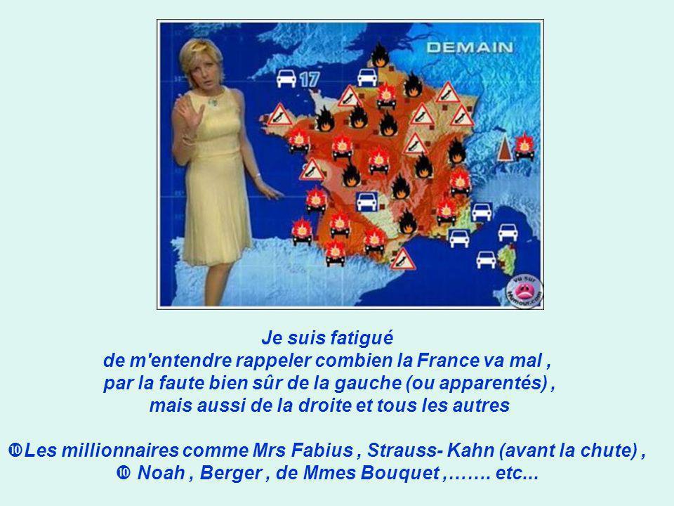 Je suis fatigué de m entendre rappeler combien la France va mal, par la faute bien sûr de la gauche (ou apparentés), mais aussi de la droite et tous les autres Les millionnaires comme Mrs Fabius, Strauss- Kahn (avant la chute), Noah, Berger, de Mmes Bouquet,…….