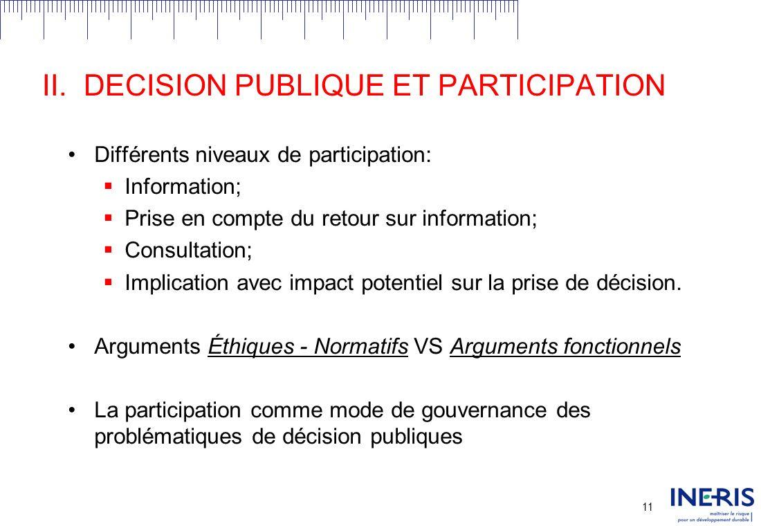 10 II.DECISION PUBLIQUE ET PARTICIPATION La participation: Forums déchanges organisés en vue de faciliter la communication entre gouvernements, citoyens et groupes dintérêts concernant une décision ou une problématique spécifique.