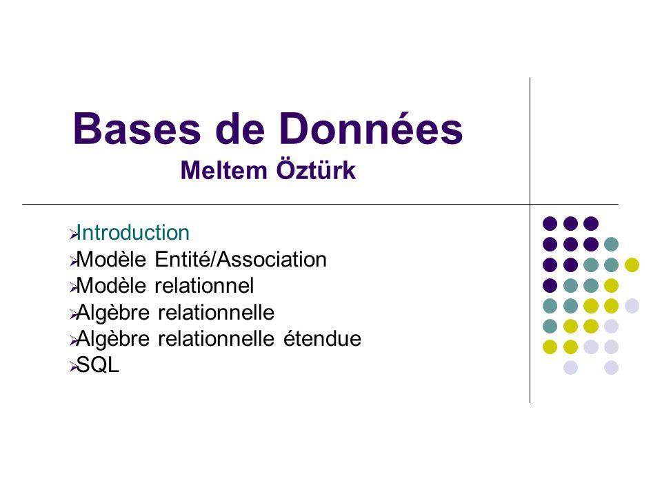 Bases de Données Meltem Öztürk Introduction Modèle Entité/Association Modèle relationnel Algèbre relationnelle Algèbre relationnelle étendue SQL