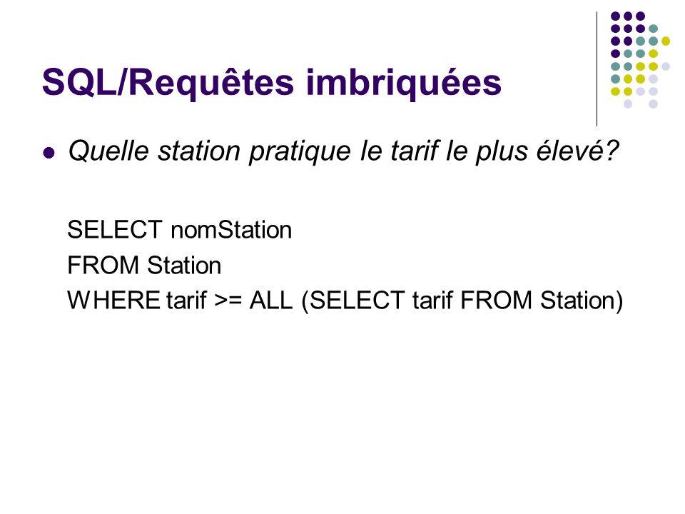 SQL/Requêtes imbriquées Quelle station pratique le tarif le plus élevé? SELECT nomStation FROM Station WHERE tarif >= ALL (SELECT tarif FROM Station)
