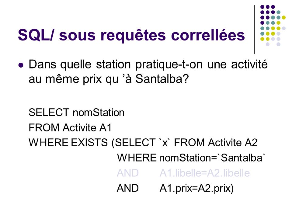SQL/ sous requêtes correllées Dans quelle station pratique-t-on une activité au même prix qu à Santalba? SELECT nomStation FROM Activite A1 WHERE EXIS