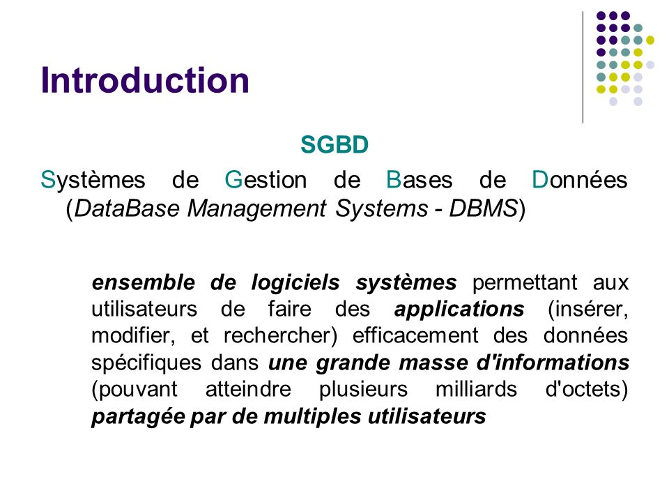 Introduction SGBD Systèmes de Gestion de Bases de Données (DataBase Management Systems - DBMS) ensemble de logiciels systèmes permettant aux utilisate