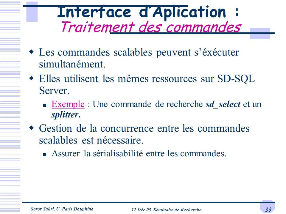 Soror Sahri, U. Paris Dauphine 12 Déc 05. Séminaire de Recherche 33 Interface dAplication : Traitement des commandes Les commandes scalables peuvent s