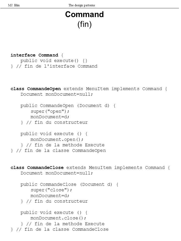 MJ. BlinThe design patterns interface Command { public void execute() {} } // fin de l'interface Command class CommandeOpen extends MenuItem implement