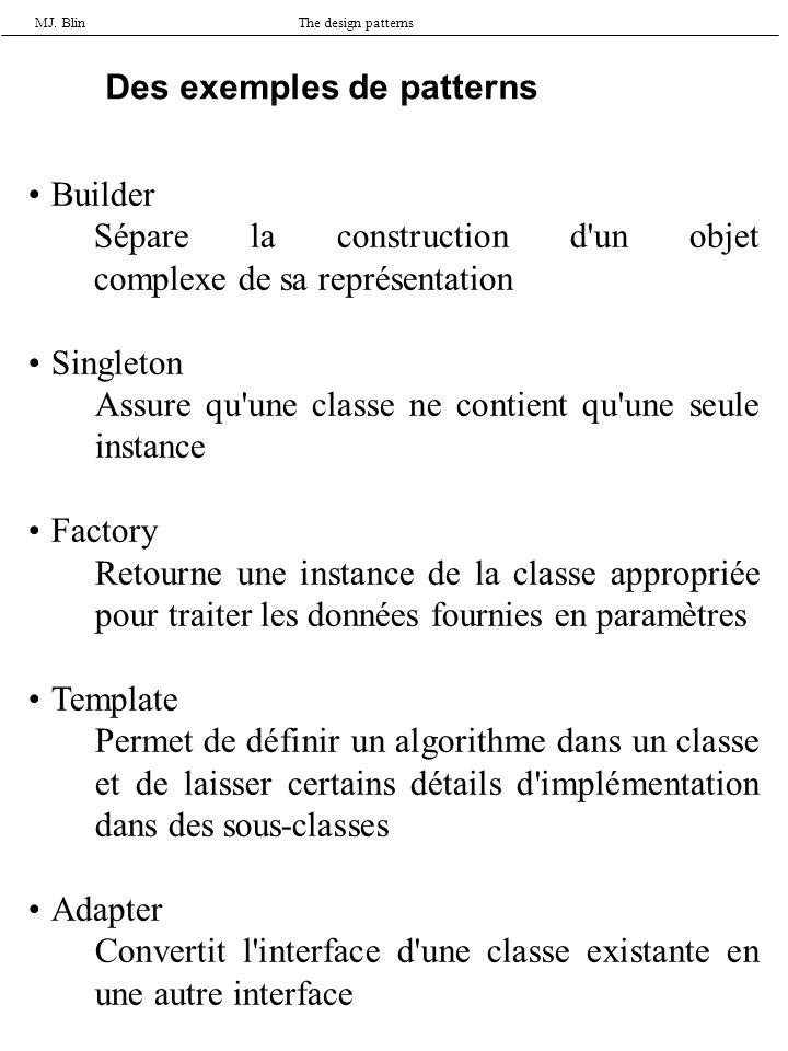 MJ. BlinThe design patterns Des exemples de patterns Builder Sépare la construction d'un objet complexe de sa représentation Singleton Assure qu'une c
