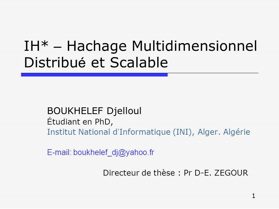 1 IH* – Hachage Multidimensionnel Distribu é et Scalable BOUKHELEF Djelloul É tudiant en PhD, Institut National d Informatique (INI), Alger. Algérie E