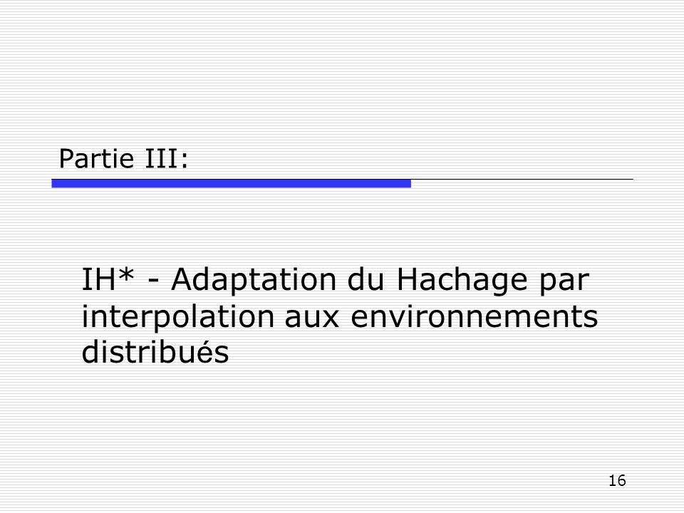16 Partie III: IH* - Adaptation du Hachage par interpolation aux environnements distribu é s