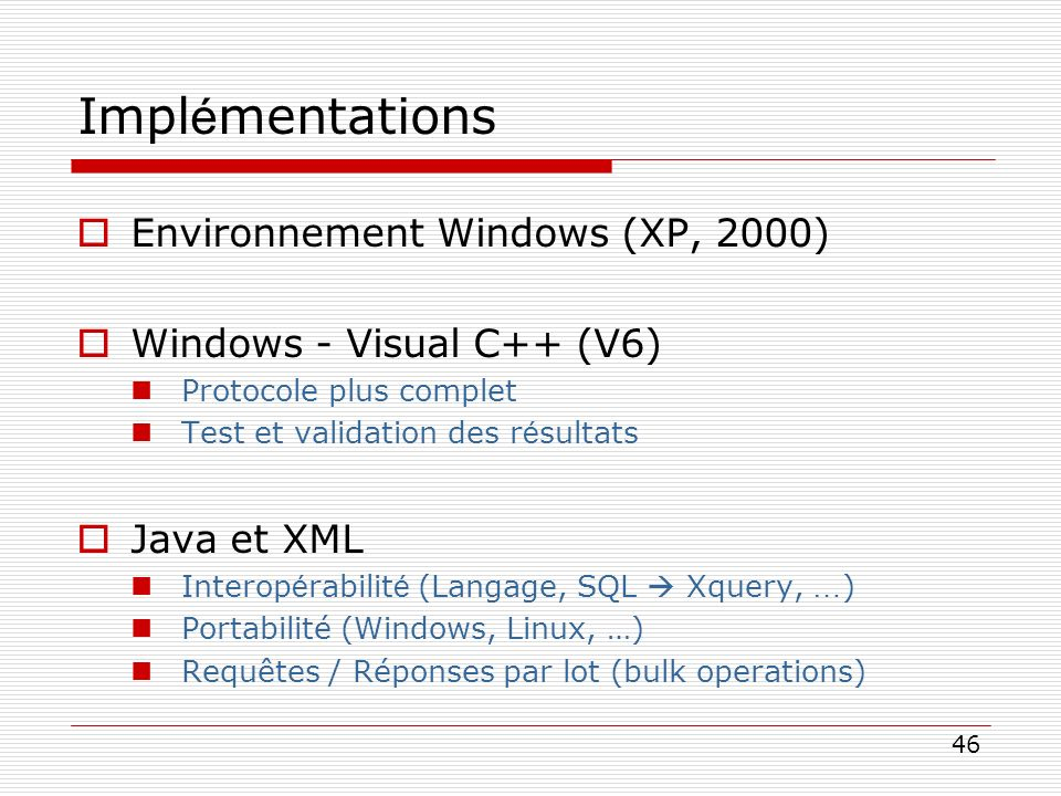 46 Impl é mentations Environnement Windows (XP, 2000) Windows - Visual C++ (V6) Protocole plus complet Test et validation des r é sultats Java et XML