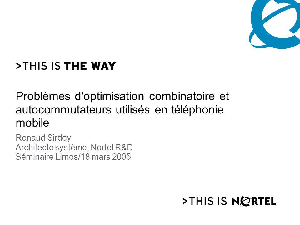 Problèmes d'optimisation combinatoire et autocommutateurs utilisés en téléphonie mobile Renaud Sirdey Architecte système, Nortel R&D Séminaire Limos/1