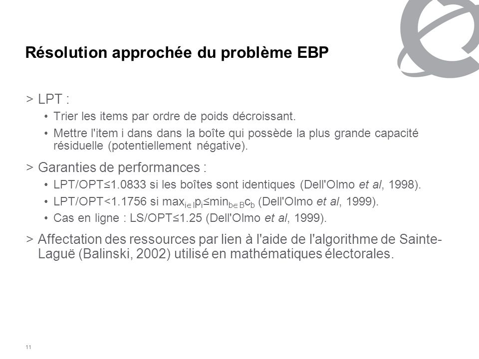 11 Résolution approchée du problème EBP > LPT : Trier les items par ordre de poids décroissant. Mettre l'item i dans dans la boîte qui possède la plus