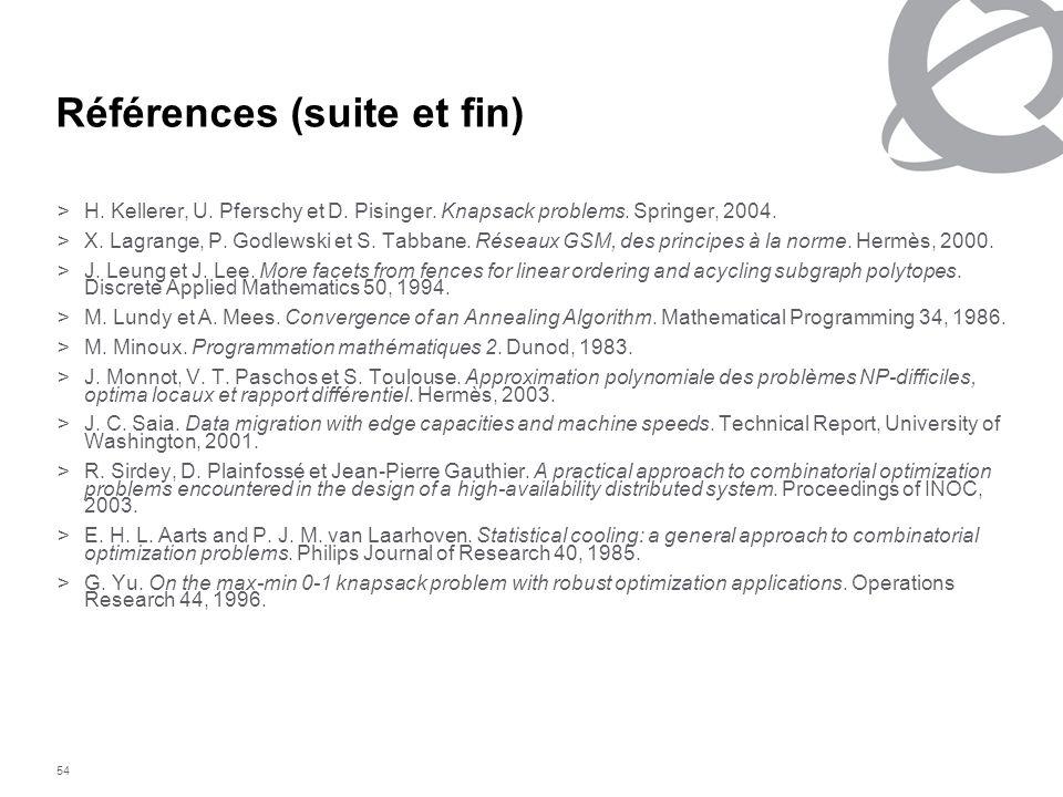 54 Références (suite et fin) >H. Kellerer, U. Pferschy et D. Pisinger. Knapsack problems. Springer, 2004. >X. Lagrange, P. Godlewski et S. Tabbane. Ré