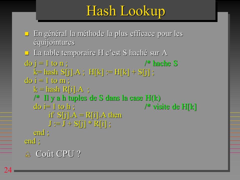 24 Hash Lookup n En général la méthode la plus efficace pour les équijointures n La table temporaire H cest S haché sur A do j = 1 to n ;/* hache S k=