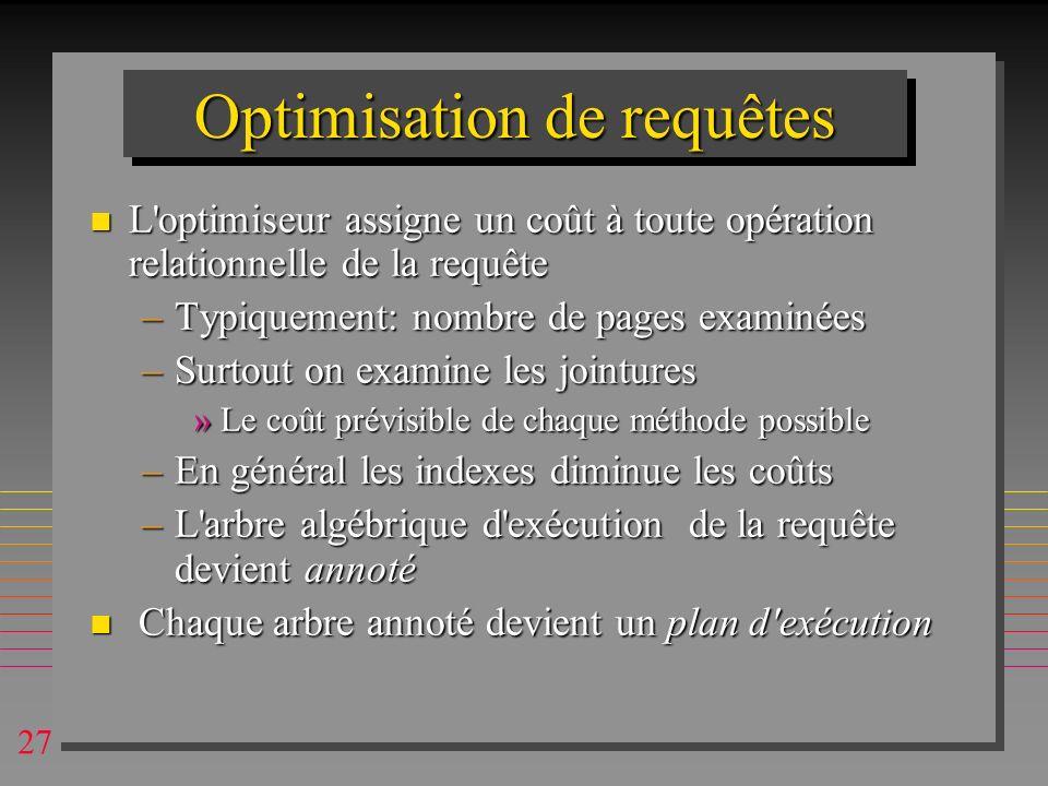 27 Optimisation de requêtes n L'optimiseur assigne un coût à toute opération relationnelle de la requête –Typiquement: nombre de pages examinées –Surt