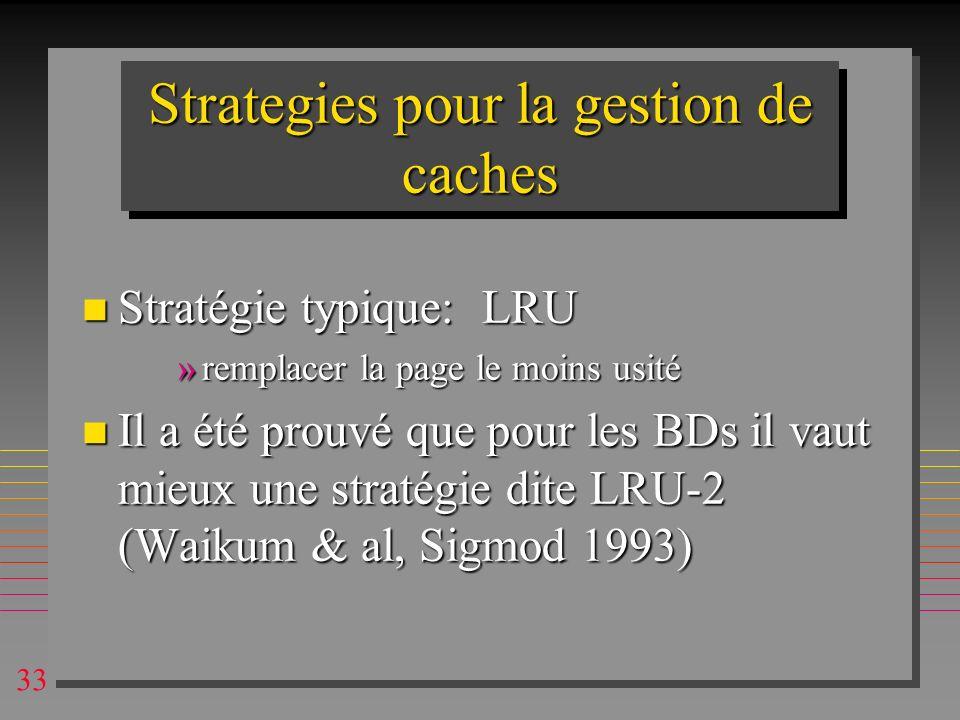 33 Strategies pour la gestion de caches n Stratégie typique: LRU »remplacer la page le moins usité n Il a été prouvé que pour les BDs il vaut mieux un