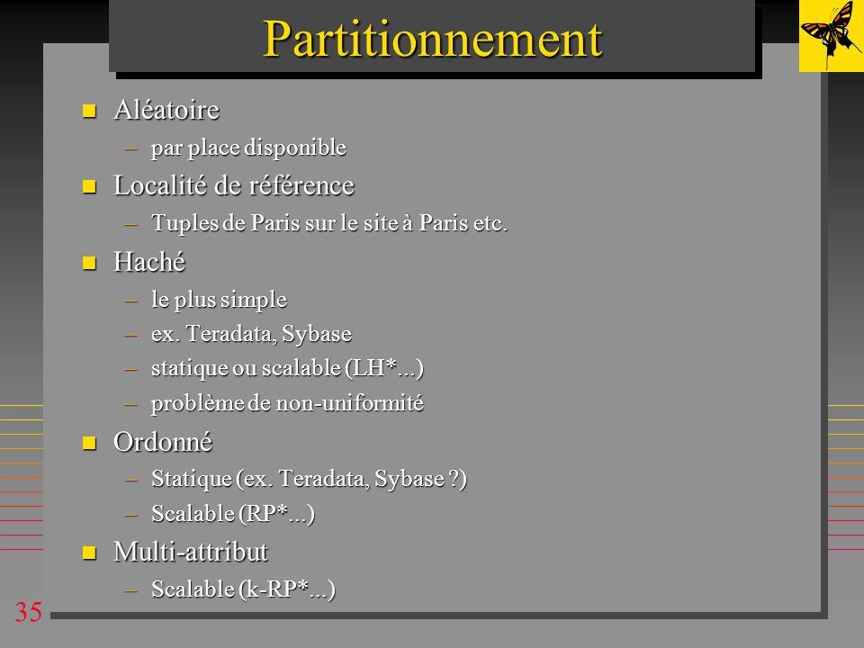 35PartitionnementPartitionnement n Aléatoire –par place disponible n Localité de référence –Tuples de Paris sur le site à Paris etc. n Haché –le plus