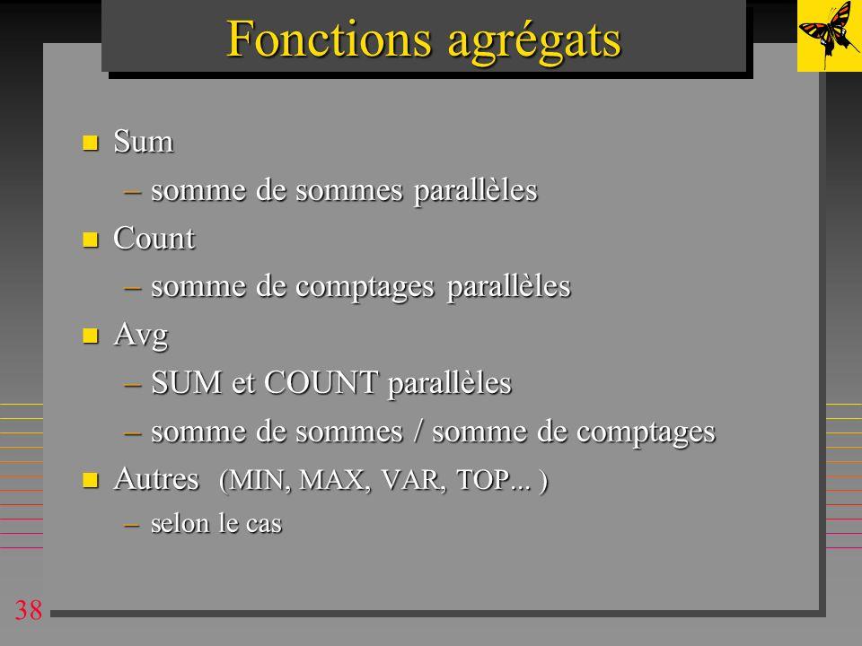 38 Fonctions agrégats n Sum –somme de sommes parallèles n Count –somme de comptages parallèles n Avg –SUM et COUNT parallèles –somme de sommes / somme