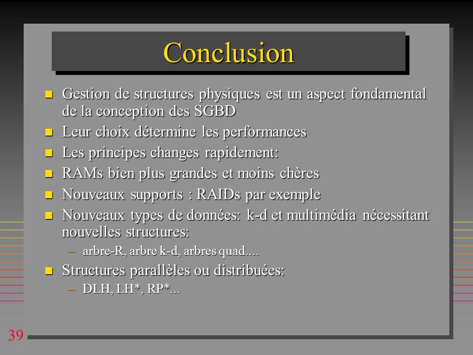 39 ConclusionConclusion n Gestion de structures physiques est un aspect fondamental de la conception des SGBD n Leur choix détermine les performances