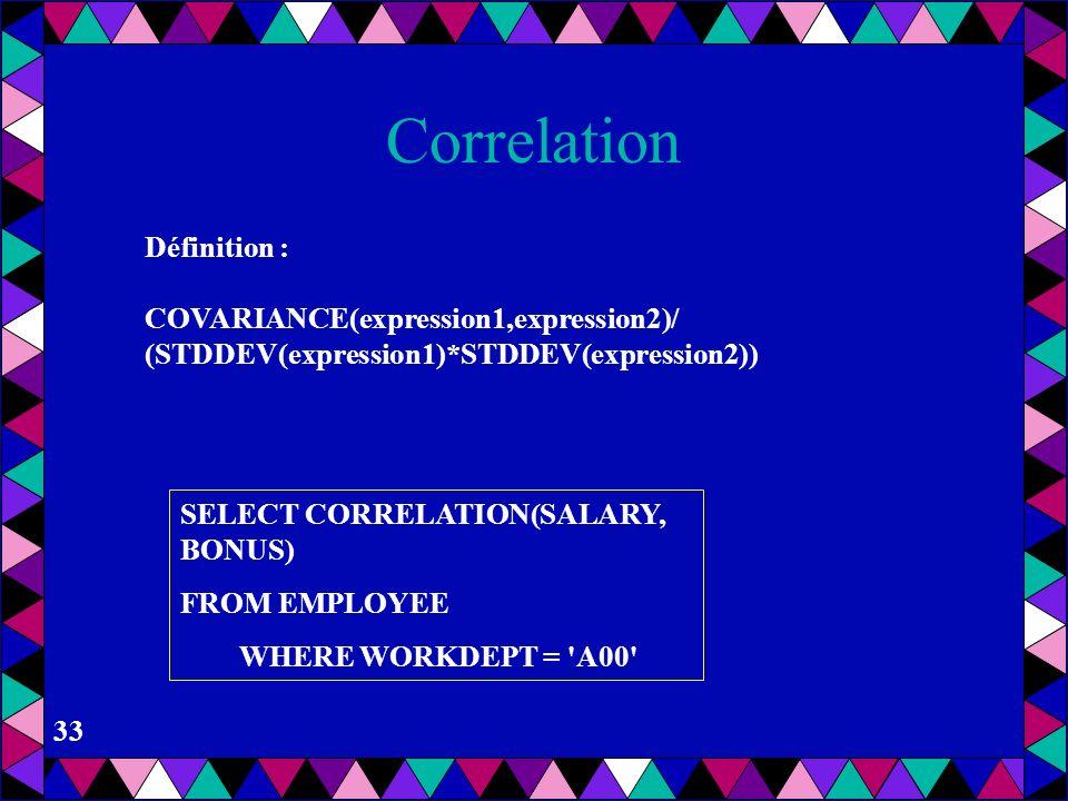 32 Covariance Soit avgexp1 le résultat de AVG(expression1) et soit avgexp2 le résultat de AVG(expression2), Alors COVARIANCE(expression1, expression2)