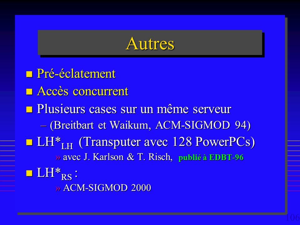 106 AutresAutres n Pré-éclatement n Accès concurrent n Plusieurs cases sur un même serveur –(Breitbart et Waikum, ACM-SIGMOD 94) n LH* LH (Transputer avec 128 PowerPCs) »avec J.