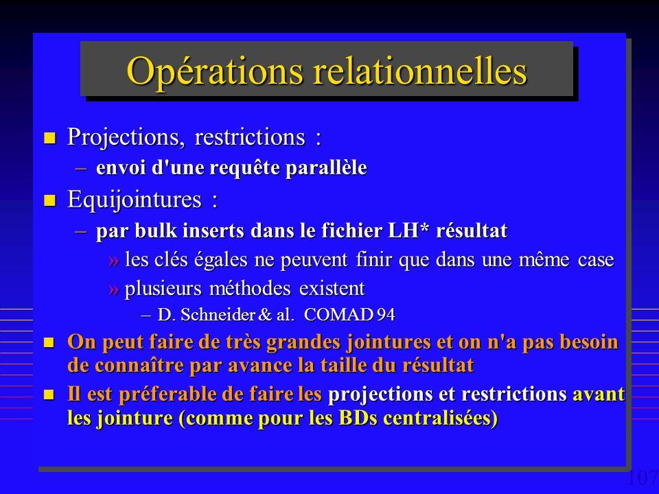 107 Opérations relationnelles n Projections, restrictions : –envoi d une requête parallèle n Equijointures : –par bulk inserts dans le fichier LH* résultat »les clés égales ne peuvent finir que dans une même case »plusieurs méthodes existent –D.