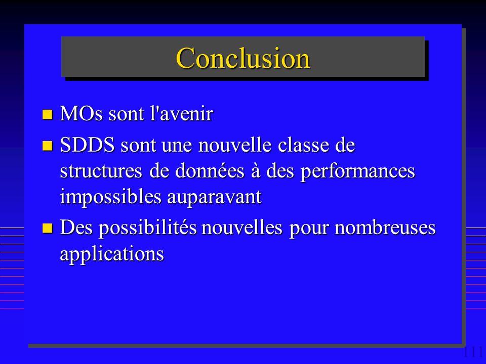 111 ConclusionConclusion n MOs sont l avenir n SDDS sont une nouvelle classe de structures de données à des performances impossibles auparavant n Des possibilités nouvelles pour nombreuses applications