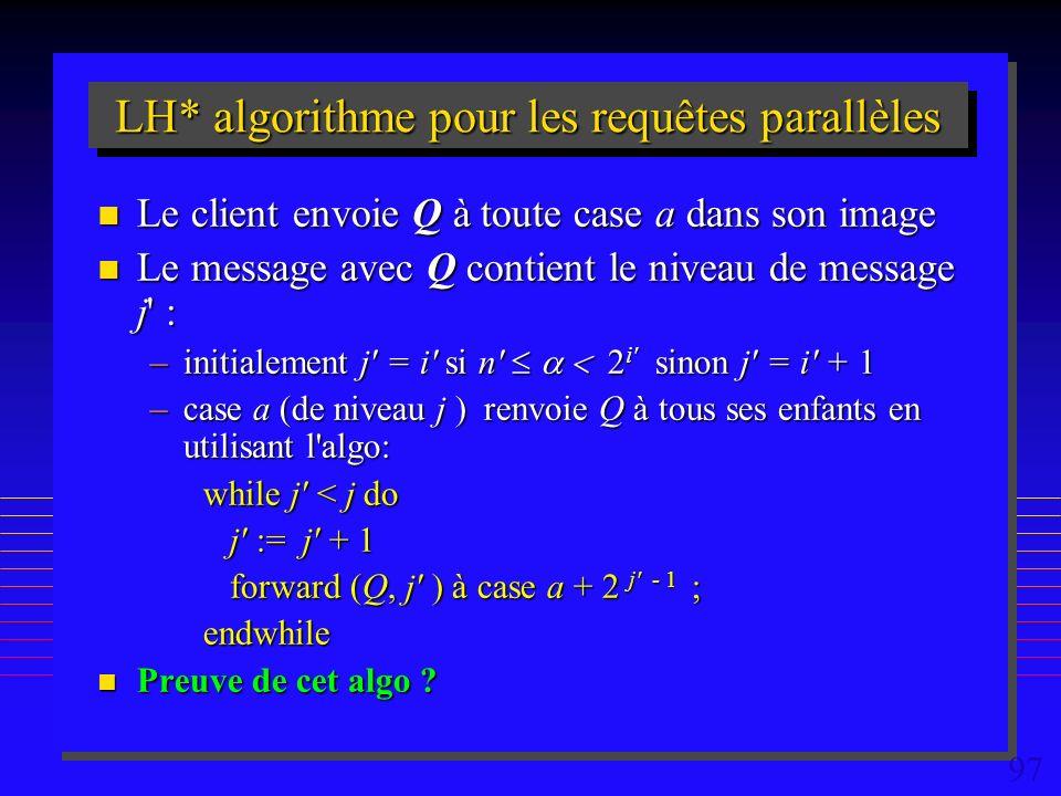97 LH* algorithme pour les requêtes parallèles n Le client envoie Q à toute case a dans son image n Le message avec Q contient le niveau de message j : –initialement j = i si n i sinon j = i + 1 –case a (de niveau j ) renvoie Q à tous ses enfants en utilisant l algo: while j < j do j := j + 1 forward (Q, j ) à case a + 2 j - 1 ; endwhile n Preuve de cet algo
