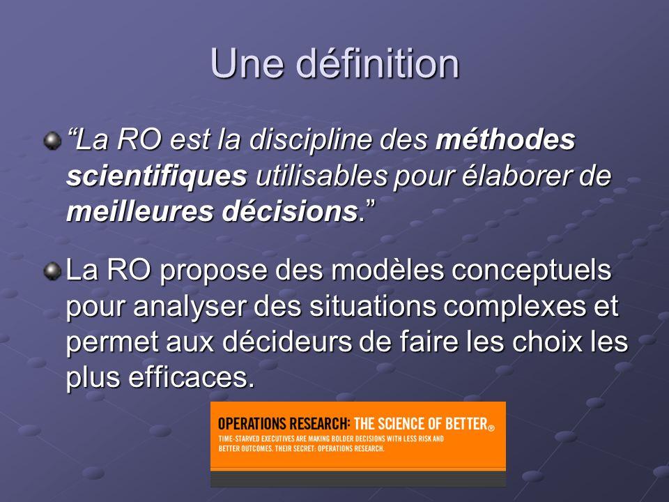 Une définition La RO est la discipline des méthodes scientifiques utilisables pour élaborer de meilleures décisions. La RO propose des modèles concept
