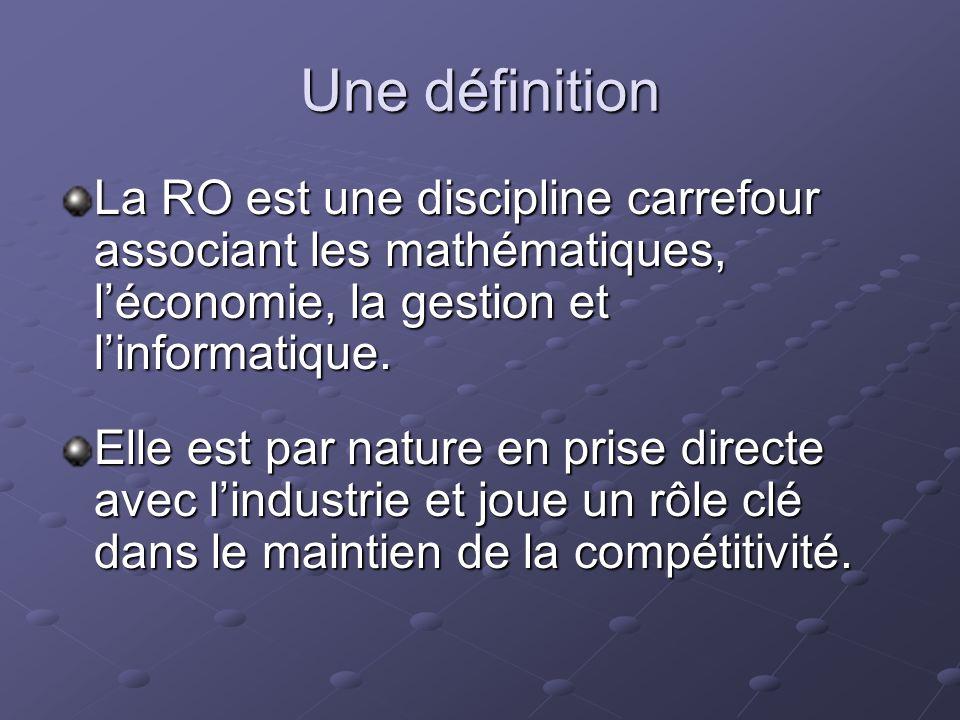 Une définition La RO est une discipline carrefour associant les mathématiques, léconomie, la gestion et linformatique. Elle est par nature en prise di