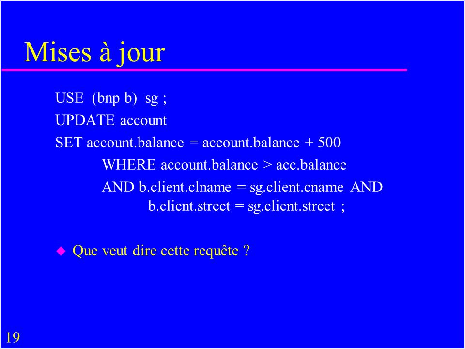 19 Mises à jour USE (bnp b) sg ; UPDATE account SET account.balance = account.balance + 500 WHERE account.balance > acc.balance AND b.client.clname = sg.client.cname AND b.client.street = sg.client.street ; u Que veut dire cette requête ?