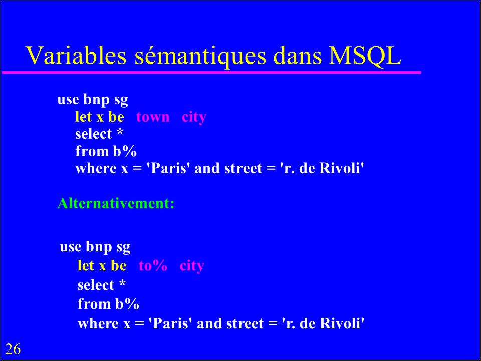 26 Variables sémantiques dans MSQL use bnp sg let x be town city select * from b% where x = Paris and street = r.