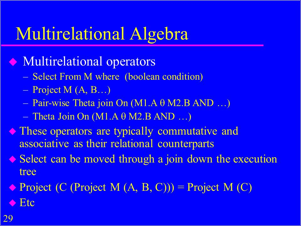 29 Multirelational Algebra u Multirelational operators –Select From M where (boolean condition) –Project M (A, B…) –Pair-wise Theta join On (M1.A M2.B AND …) –Theta Join On (M1.A M2.B AND …) u These operators are typically commutative and associative as their relational counterparts u Select can be moved through a join down the execution tree u Project (C (Project M (A, B, C))) = Project M (C) u Etc