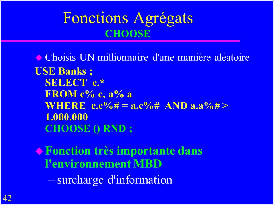 42 Fonctions Agrégats CHOOSE u Choisis UN millionnaire d une manière aléatoire USE Banks ; SELECT c.* FROM c% c, a% a WHERE c.c%# = a.c%# AND a.a%# > 1.000.000 CHOOSE () RND ; u Fonction très importante dans l environnement MBD –surcharge d information