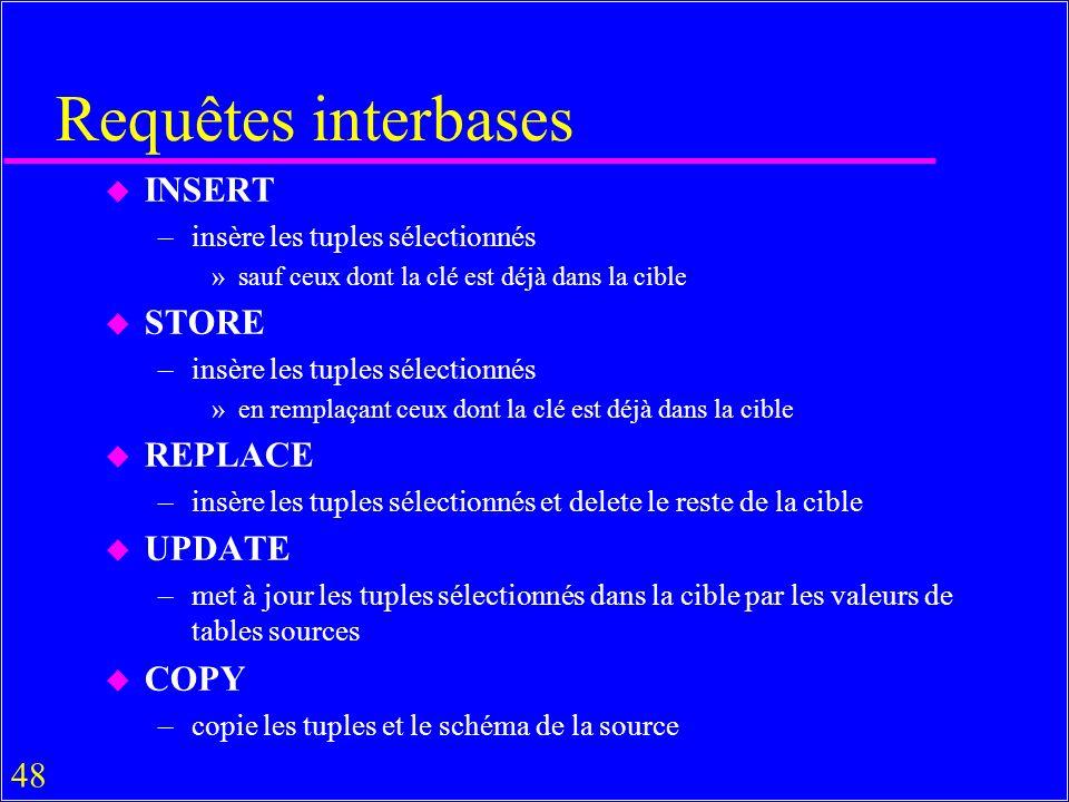 48 Requêtes interbases u INSERT –insère les tuples sélectionnés »sauf ceux dont la clé est déjà dans la cible u STORE –insère les tuples sélectionnés »en remplaçant ceux dont la clé est déjà dans la cible u REPLACE –insère les tuples sélectionnés et delete le reste de la cible u UPDATE –met à jour les tuples sélectionnés dans la cible par les valeurs de tables sources u COPY –copie les tuples et le schéma de la source