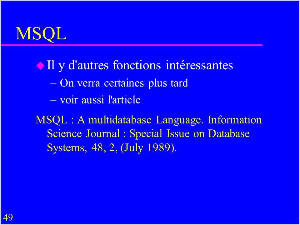 49 MSQL u Il y d autres fonctions intéressantes –On verra certaines plus tard –voir aussi l article MSQL : A multidatabase Language.