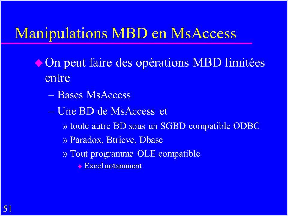 51 Manipulations MBD en MsAccess u On peut faire des opérations MBD limitées entre –Bases MsAccess –Une BD de MsAccess et »toute autre BD sous un SGBD compatible ODBC »Paradox, Btrieve, Dbase »Tout programme OLE compatible u Excel notamment