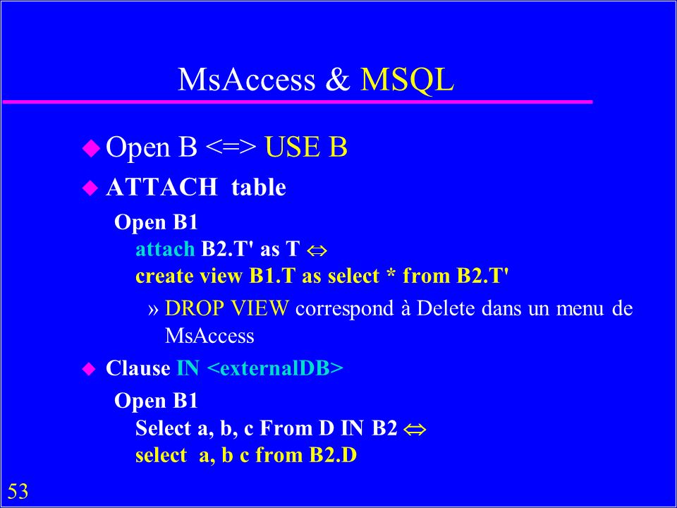 53 MsAccess & MSQL u Open B USE B u ATTACH table Open B1 attach B2.T' as T create view B1.T as select * from B2.T' »DROP VIEW correspond à Delete dans