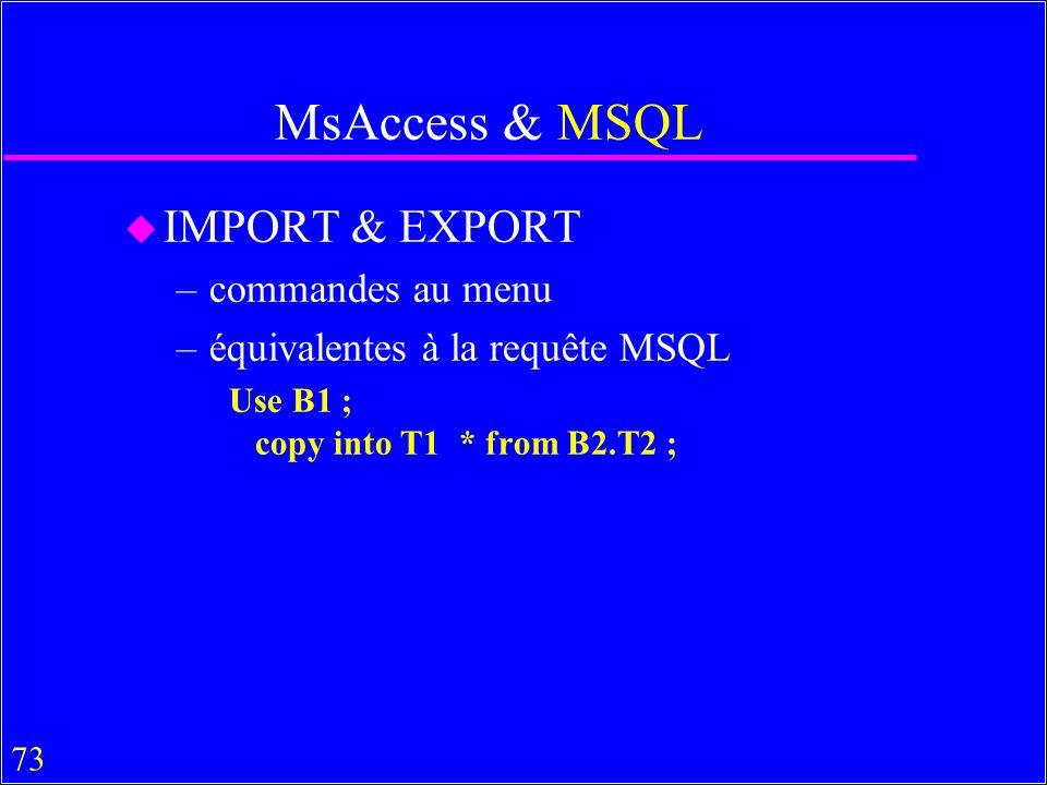 73 MsAccess & MSQL u IMPORT & EXPORT –commandes au menu –équivalentes à la requête MSQL Use B1 ; copy into T1 * from B2.T2 ;