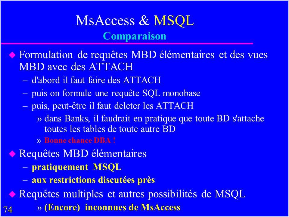 74 MsAccess & MSQL Comparaison u Formulation de requêtes MBD élémentaires et des vues MBD avec des ATTACH –d abord il faut faire des ATTACH –puis on formule une requête SQL monobase –puis, peut-être il faut deleter les ATTACH »dans Banks, il faudrait en pratique que toute BD s attache toutes les tables de toute autre BD »Bonne chance DBA .