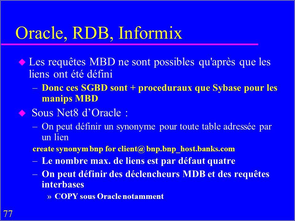 77 Oracle, RDB, Informix u Les requêtes MBD ne sont possibles qu après que les liens ont été défini –Donc ces SGBD sont + proceduraux que Sybase pour les manips MBD u Sous Net8 dOracle : –On peut définir un synonyme pour toute table adressée par un lien create synonym bnp for client@ bnp.bnp_host.banks.com –Le nombre max.