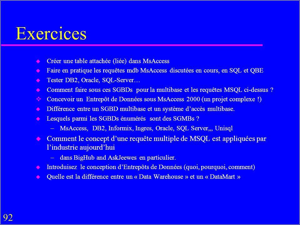 92 Exercices u Créer une table attachée (liée) dans MsAccess u Faire en pratique les requêtes mdb MsAccess discutées en cours, en SQL et QBE u Tester DB2, Oracle, SQL-Server… u Comment faire sous ces SGBDs pour la multibase et les requêtes MSQL ci-dessus .