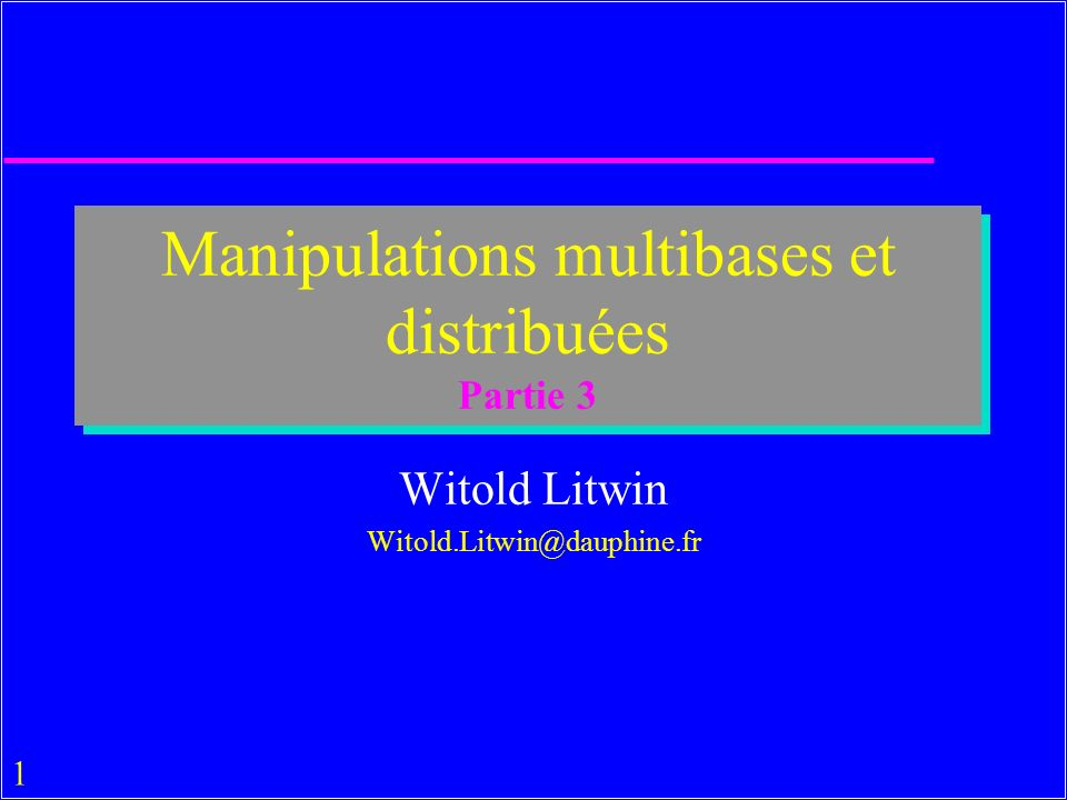 1 Manipulations multibases et distribuées Partie 3 Witold Litwin Witold.Litwin@dauphine.fr